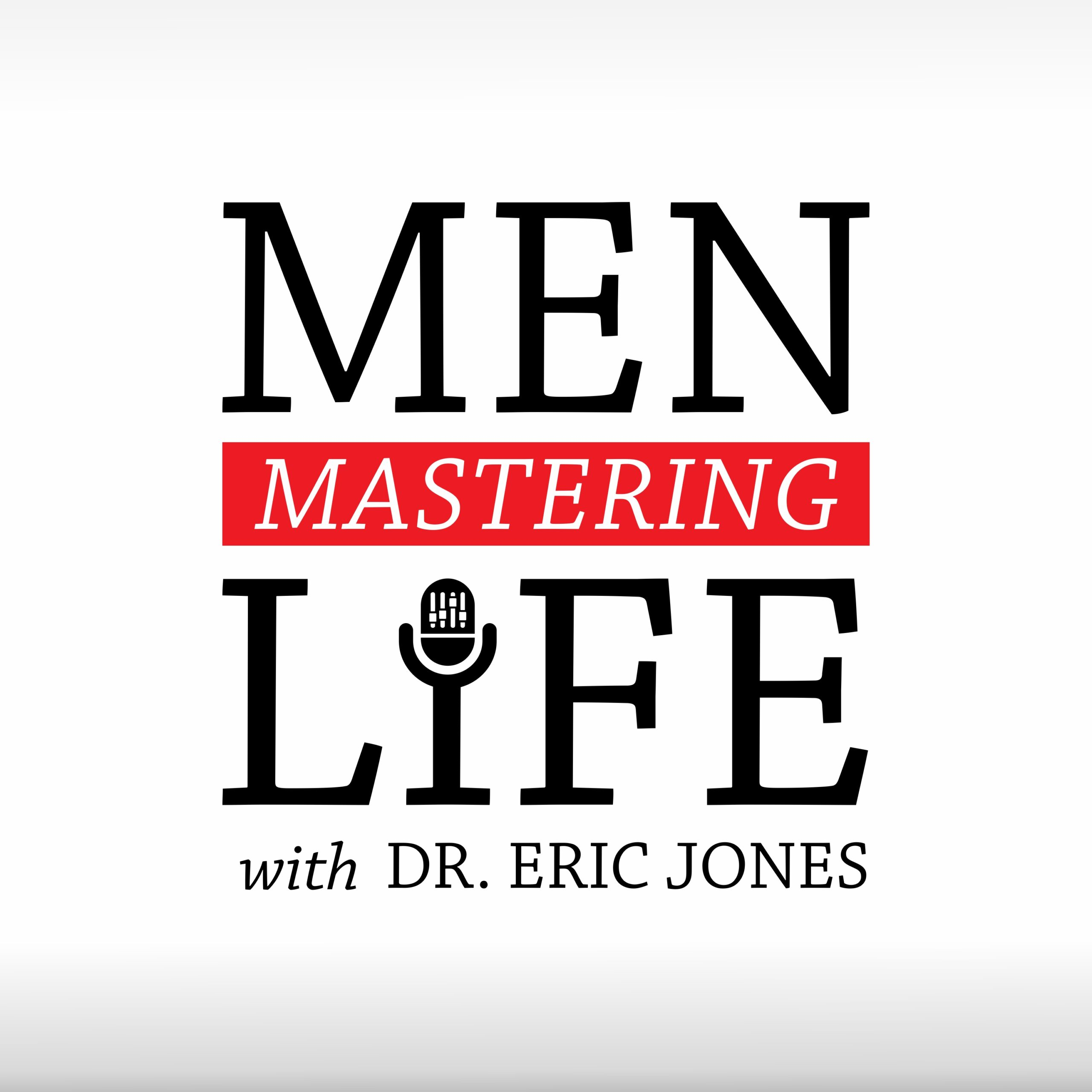 Men Mastering Life Podcast with Dr. Eric Jones